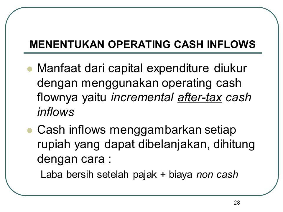 28 MENENTUKAN OPERATING CASH INFLOWS Manfaat dari capital expenditure diukur dengan menggunakan operating cash flownya yaitu incremental after-tax cash inflows Cash inflows menggambarkan setiap rupiah yang dapat dibelanjakan, dihitung dengan cara : Laba bersih setelah pajak + biaya non cash