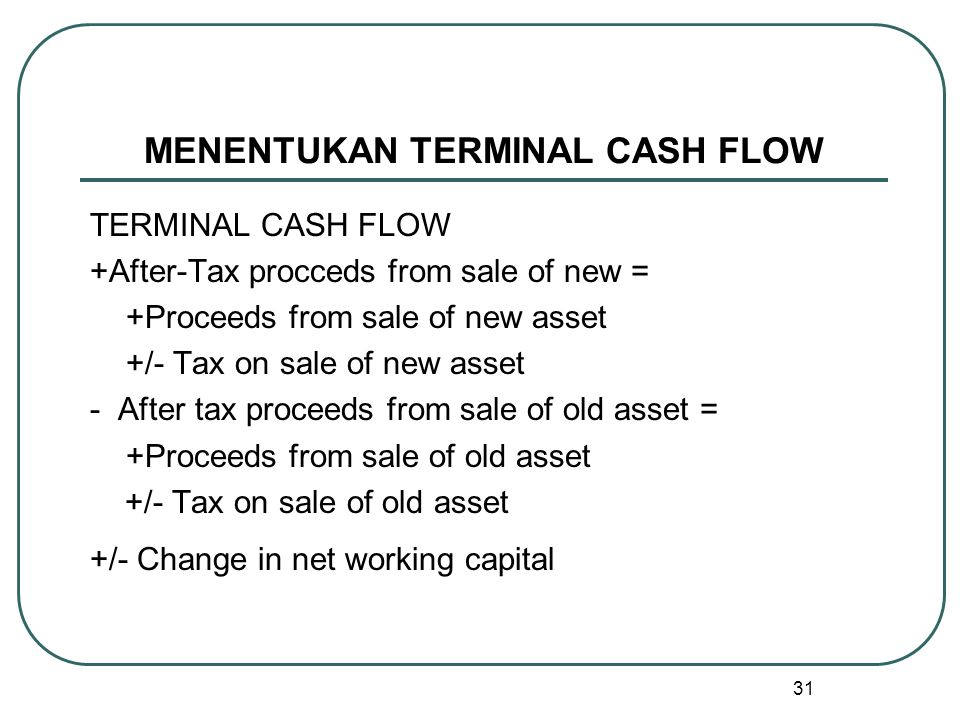31 MENENTUKAN TERMINAL CASH FLOW TERMINAL CASH FLOW +After-Tax procceds from sale of new = +Proceeds from sale of new asset +/- Tax on sale of new ass