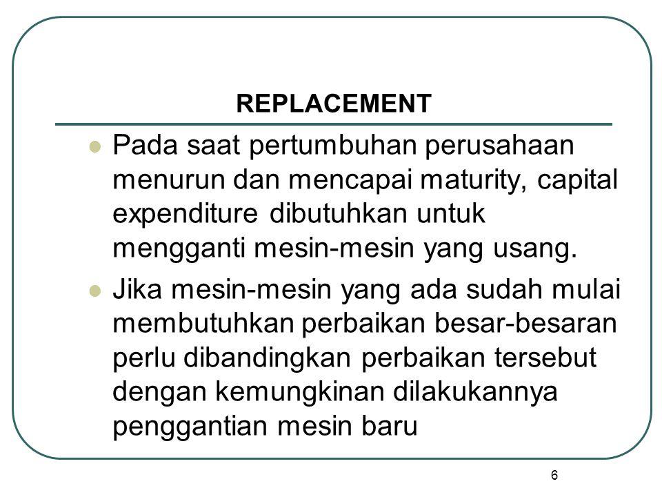 6 REPLACEMENT Pada saat pertumbuhan perusahaan menurun dan mencapai maturity, capital expenditure dibutuhkan untuk mengganti mesin-mesin yang usang.