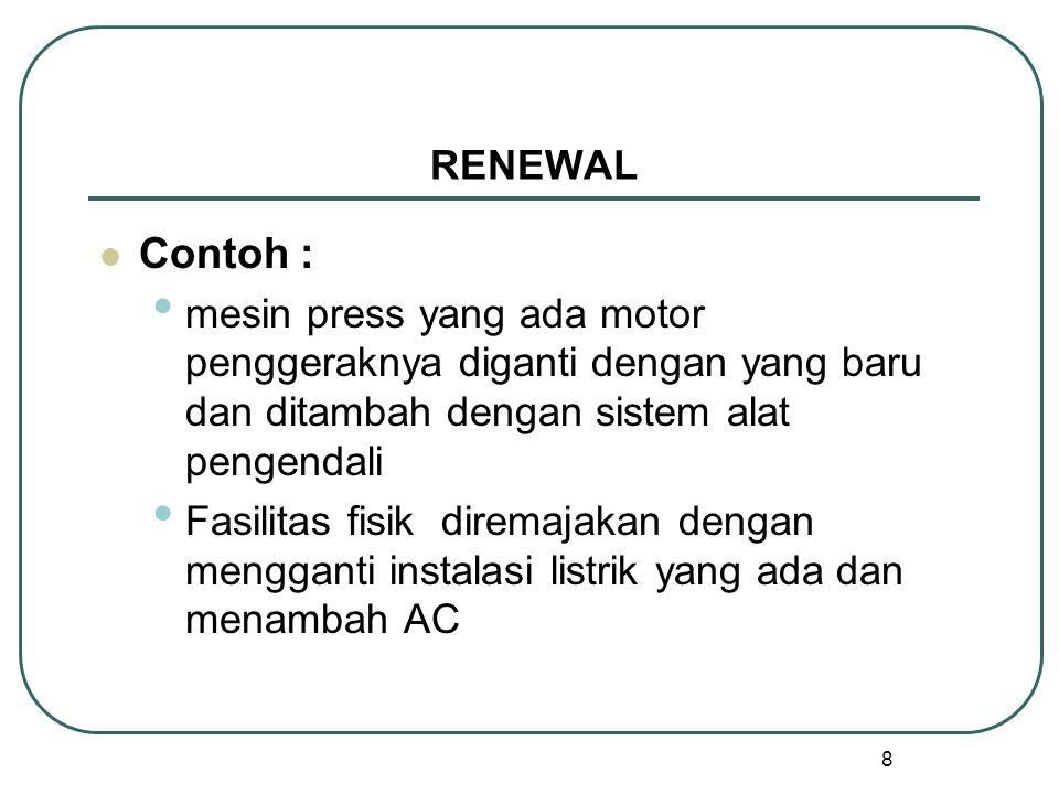 8 RENEWAL Contoh : mesin press yang ada motor penggeraknya diganti dengan yang baru dan ditambah dengan sistem alat pengendali Fasilitas fisik diremajakan dengan mengganti instalasi listrik yang ada dan menambah AC