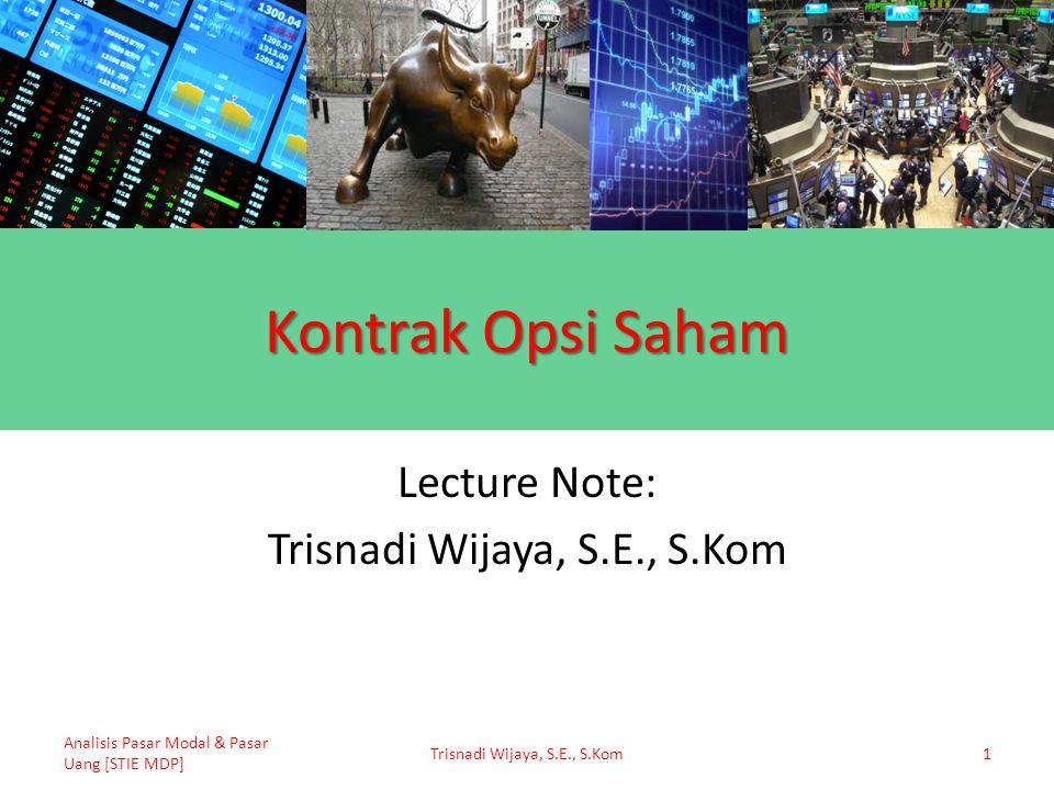 Kontrak Opsi Saham Lecture Note: Trisnadi Wijaya, S.E., S.Kom Analisis Pasar Modal & Pasar Uang [STIE MDP] Trisnadi Wijaya, S.E., S.Kom1