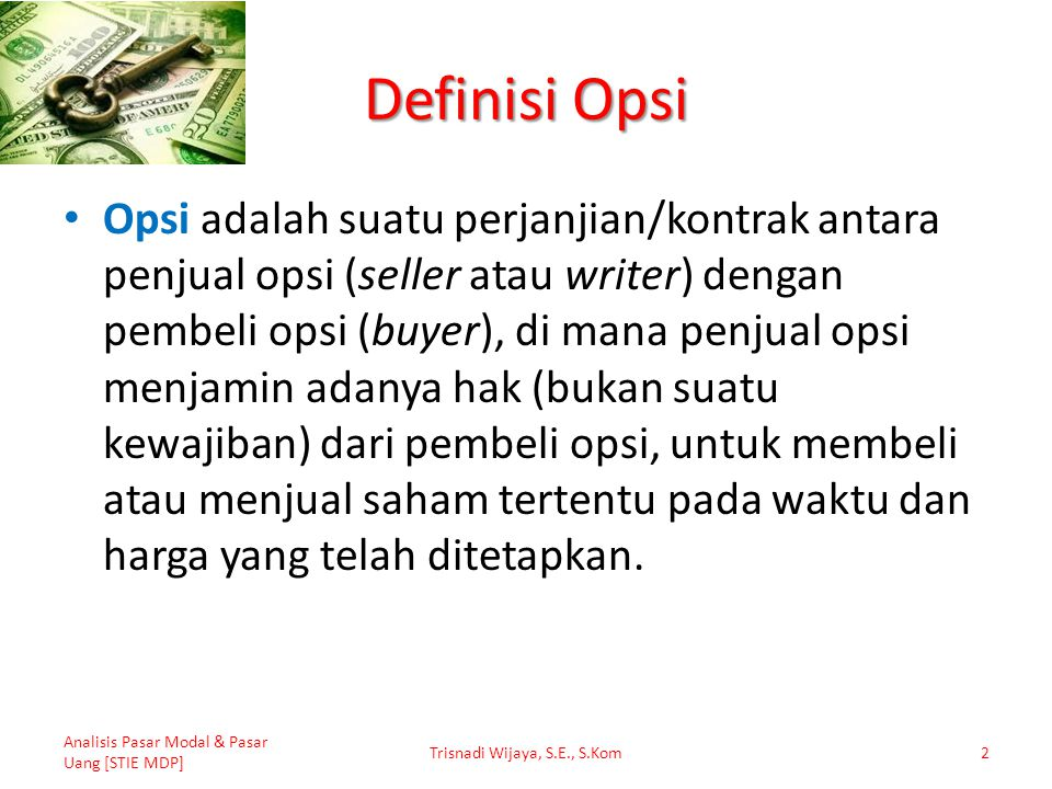 Definisi Opsi Opsi adalah suatu perjanjian/kontrak antara penjual opsi (seller atau writer) dengan pembeli opsi (buyer), di mana penjual opsi menjamin