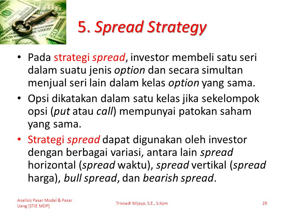 5. Spread Strategy Pada strategi spread, investor membeli satu seri dalam suatu jenis option dan secara simultan menjual seri lain dalam kelas option
