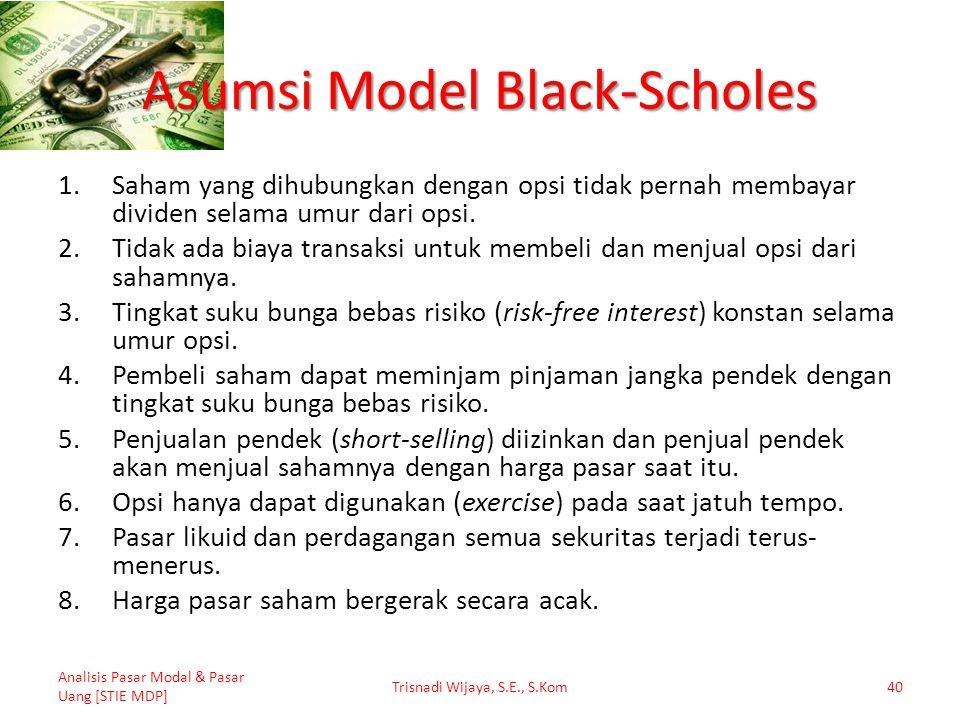 Asumsi Model Black-Scholes 1.Saham yang dihubungkan dengan opsi tidak pernah membayar dividen selama umur dari opsi. 2.Tidak ada biaya transaksi untuk