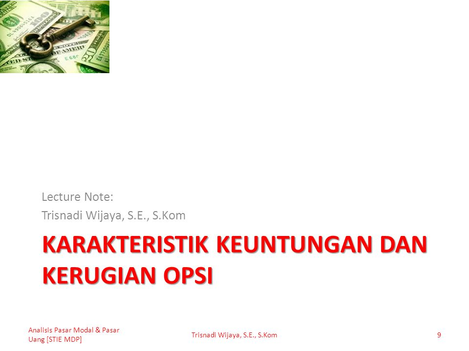 Pembeli Call Option Harga Saham1.0801.0701.0601.0501.000950940930 (-) Strike Price1.000 (-) Premi50 (=) Keuntungan atau Kerugian 3020100-50 * Analisis Pasar Modal & Pasar Uang [STIE MDP] Trisnadi Wijaya, S.E., S.Kom10 Keuntungan (Kerugian) = Harga Saham – Strike Price – Premi * Kerugian maksimum sebesar premi opsi
