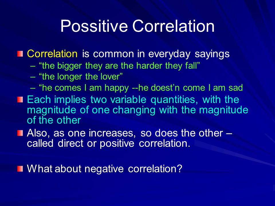 "Possitive Correlation Correlation is common in everyday sayings – –""the bigger they are the harder they fall"" – –""the longer the lover"" – –""he comes I"