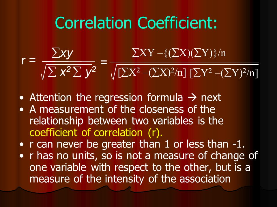  x 2  y 2  xy r = Correlation Coefficient: Attention the regression formula  next A measurement of the closeness of the relationship between two variables is the coefficient of correlation (r).
