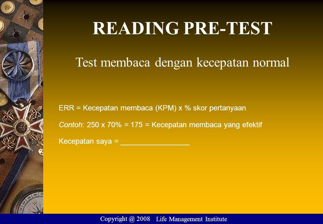 READING PRE-TEST Test membaca dengan kecepatan normal ERR = Kecepatan membaca (KPM) x % skor pertanyaan Contoh: 250 x 70% = 175 = Kecepatan membaca yang efektif Kecepatan saya = _________________ Copyright @ 2008 Life Management Institute