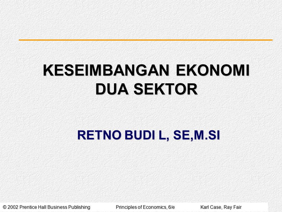 © 2002 Prentice Hall Business PublishingPrinciples of Economics, 6/eKarl Case, Ray Fair RETNO BUDI L, SE,M.SI KESEIMBANGAN EKONOMI DUA SEKTOR