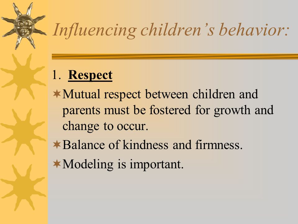 Influencing children's behavior: 1. Respect  Mutual respect between children and parents must be fostered for growth and change to occur.  Balance o