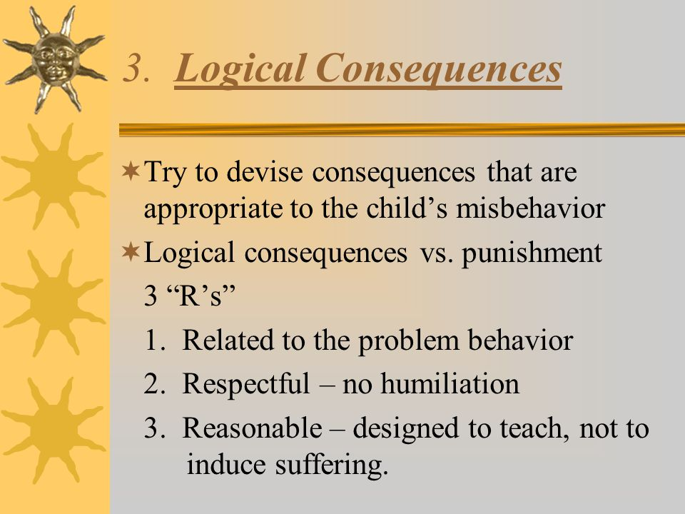 "3. Logical Consequences  Try to devise consequences that are appropriate to the child's misbehavior  Logical consequences vs. punishment 3 ""R's"" 1."