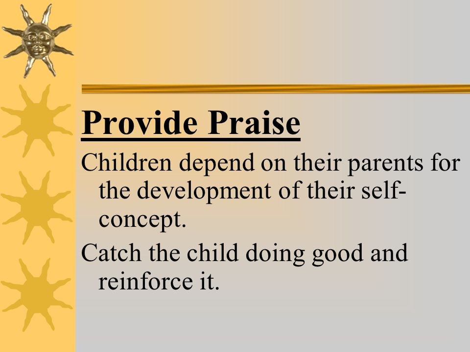 Provide Praise Children depend on their parents for the development of their self- concept.