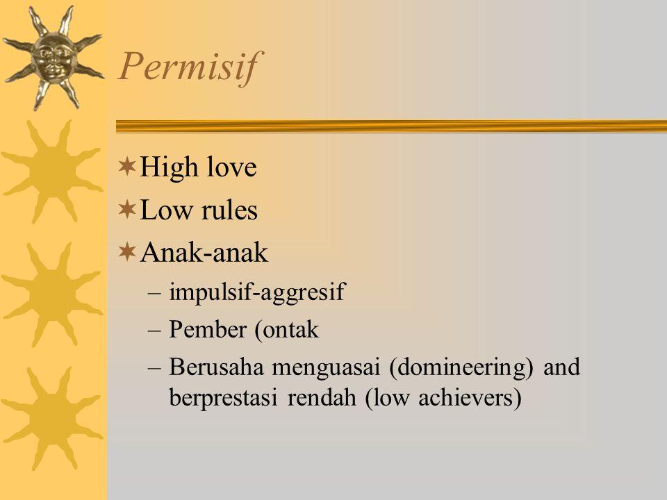 Permisif  High love  Low rules  Anak-anak –impulsif-aggresif –Pember (ontak –Berusaha menguasai (domineering) and berprestasi rendah (low achievers