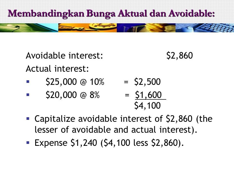 Avoidable interest:$2,860 Actual interest:  $25,000 @ 10% = $2,500  $20,000 @ 8% = $1,600 $4,100  Capitalize avoidable interest of $2,860 (the less