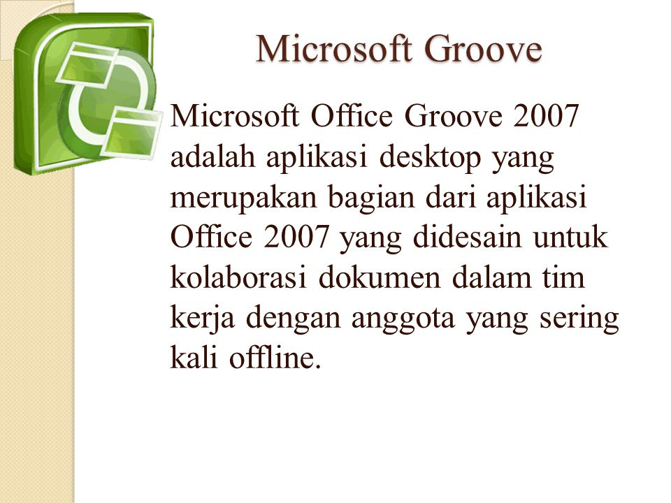 Microsoft Groove Microsoft Office Groove 2007 adalah aplikasi desktop yang merupakan bagian dari aplikasi Office 2007 yang didesain untuk kolaborasi d