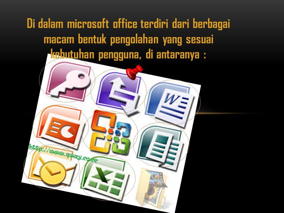 Di dalam microsoft office terdiri dari berbagai macam bentuk pengolahan yang sesuai kebutuhan pengguna, di antaranya :