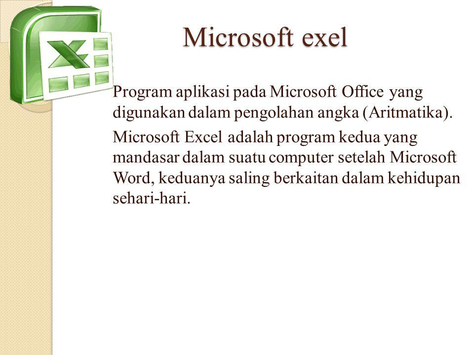 Microsoft exel Program aplikasi pada Microsoft Office yang digunakan dalam pengolahan angka (Aritmatika). Microsoft Excel adalah program kedua yang ma