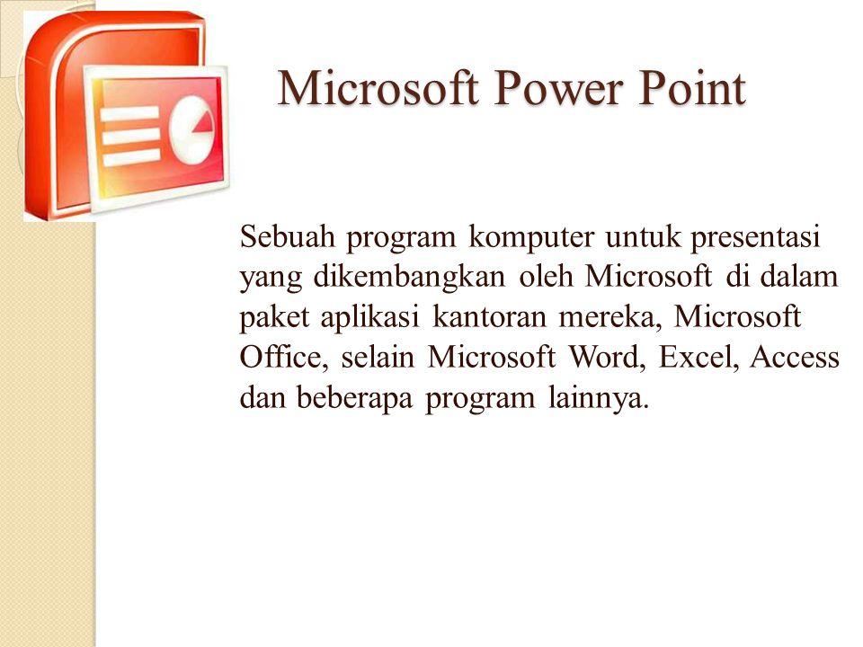 Microsoft Power Point Sebuah program komputer untuk presentasi yang dikembangkan oleh Microsoft di dalam paket aplikasi kantoran mereka, Microsoft Off