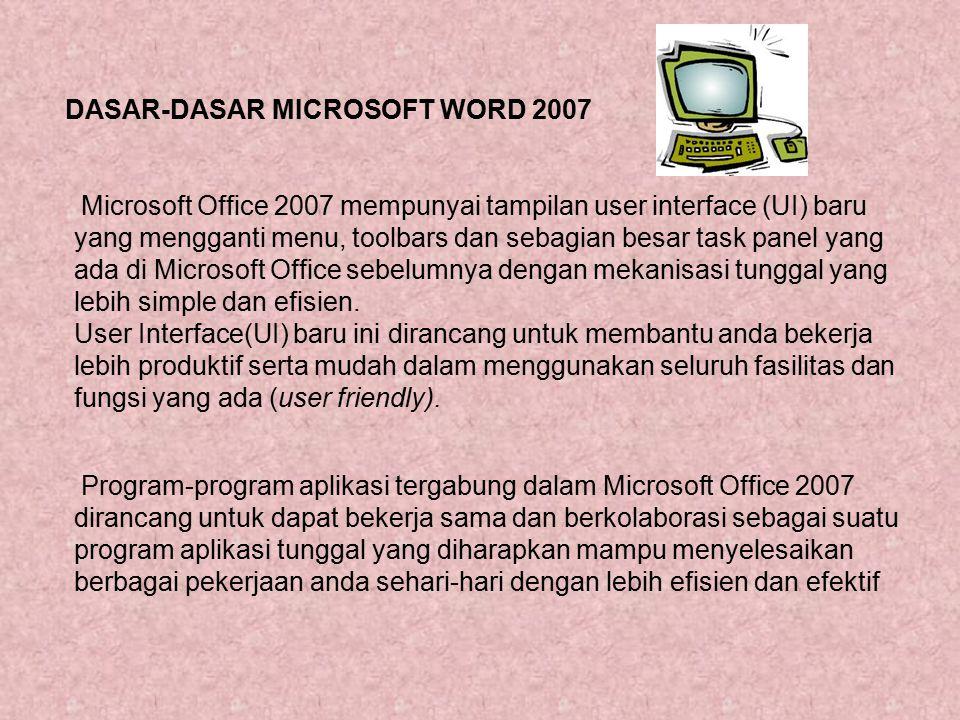 DASAR-DASAR MICROSOFT WORD 2007 Microsoft Office 2007 mempunyai tampilan user interface (UI) baru yang mengganti menu, toolbars dan sebagian besar tas