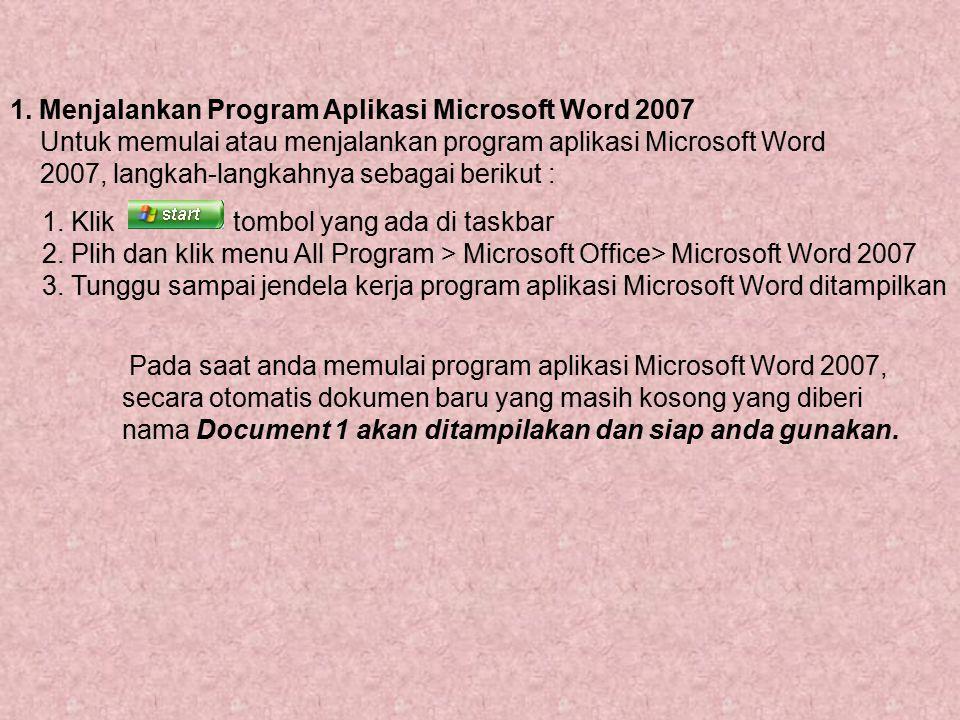 1. Menjalankan Program Aplikasi Microsoft Word 2007 Untuk memulai atau menjalankan program aplikasi Microsoft Word 2007, langkah-langkahnya sebagai be