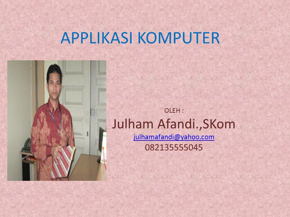 APPLIKASI KOMPUTER OLEH : Julham Afandi.,SKom julhamafandi@yahoo.com 082135555045