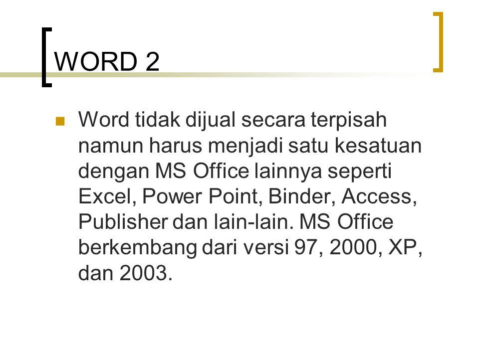 WORD 2 Word tidak dijual secara terpisah namun harus menjadi satu kesatuan dengan MS Office lainnya seperti Excel, Power Point, Binder, Access, Publis