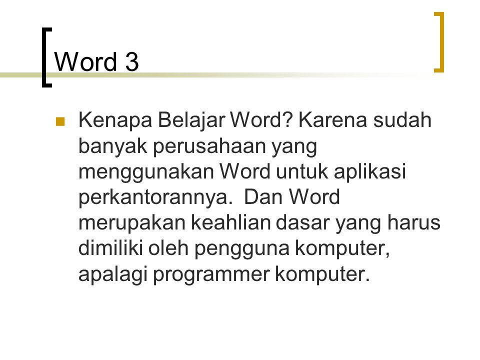 Word 3 Kenapa Belajar Word? Karena sudah banyak perusahaan yang menggunakan Word untuk aplikasi perkantorannya. Dan Word merupakan keahlian dasar yang