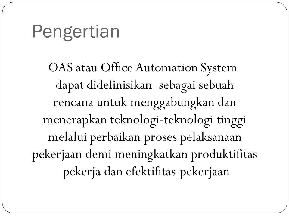 Pengertian OAS atau Office Automation System dapat didefinisikan sebagai sebuah rencana untuk menggabungkan dan menerapkan teknologi-teknologi tinggi melalui perbaikan proses pelaksanaan pekerjaan demi meningkatkan produktifitas pekerja dan efektifitas pekerjaan