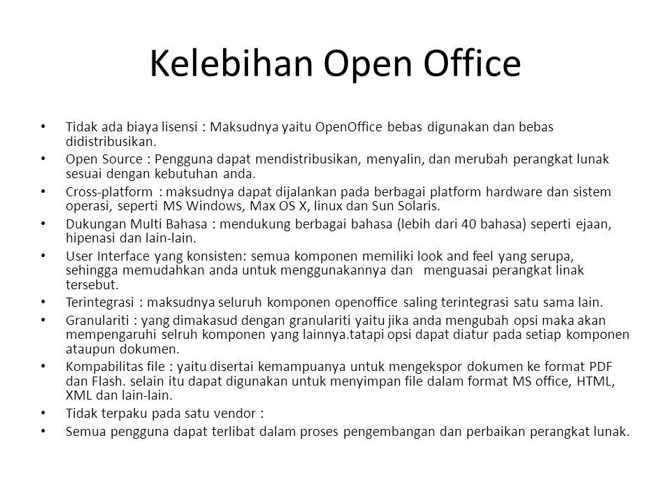 Kelebihan Open Office Tidak ada biaya lisensi : Maksudnya yaitu OpenOffice bebas digunakan dan bebas didistribusikan. Open Source : Pengguna dapat men