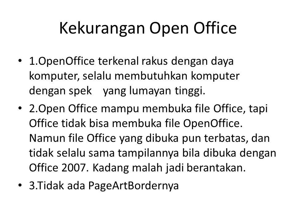 Kekurangan Open Office 1.OpenOffice terkenal rakus dengan daya komputer, selalu membutuhkan komputer dengan spek yang lumayan tinggi. 2.Open Office ma