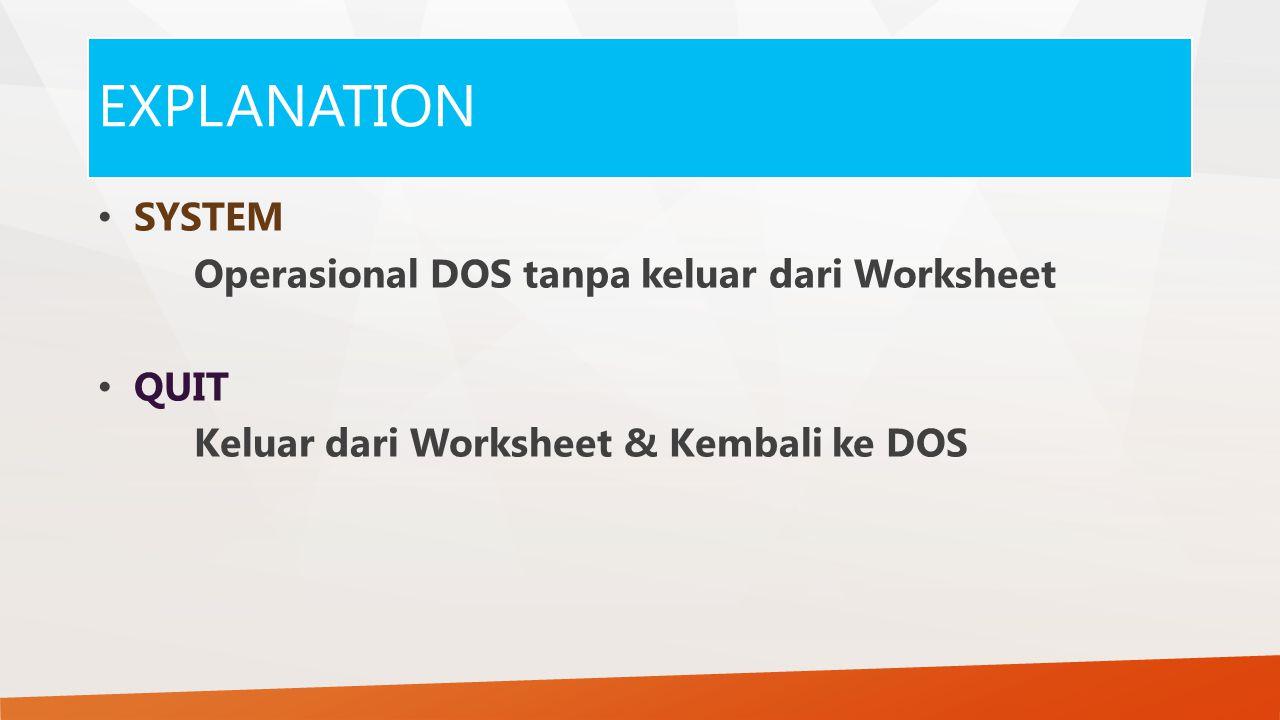 EXPLANATION SYSTEM Operasional DOS tanpa keluar dari Worksheet QUIT Keluar dari Worksheet & Kembali ke DOS