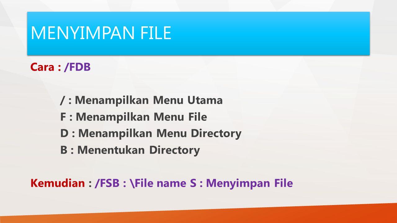 MENYIMPAN FILE Cara : /FDB / : Menampilkan Menu Utama F : Menampilkan Menu File D : Menampilkan Menu Directory B : Menentukan Directory Kemudian : /FS
