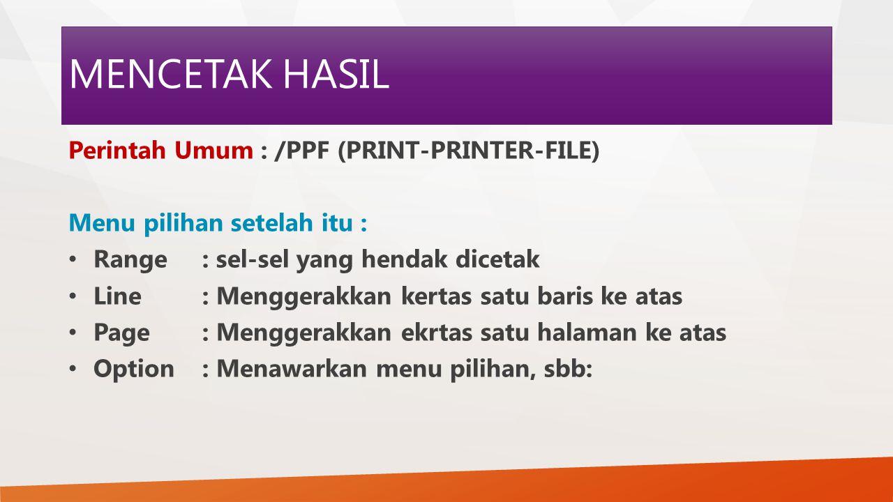 MENCETAK HASIL Perintah Umum : /PPF (PRINT-PRINTER-FILE) Menu pilihan setelah itu : Range : sel-sel yang hendak dicetak Line : Menggerakkan kertas sat