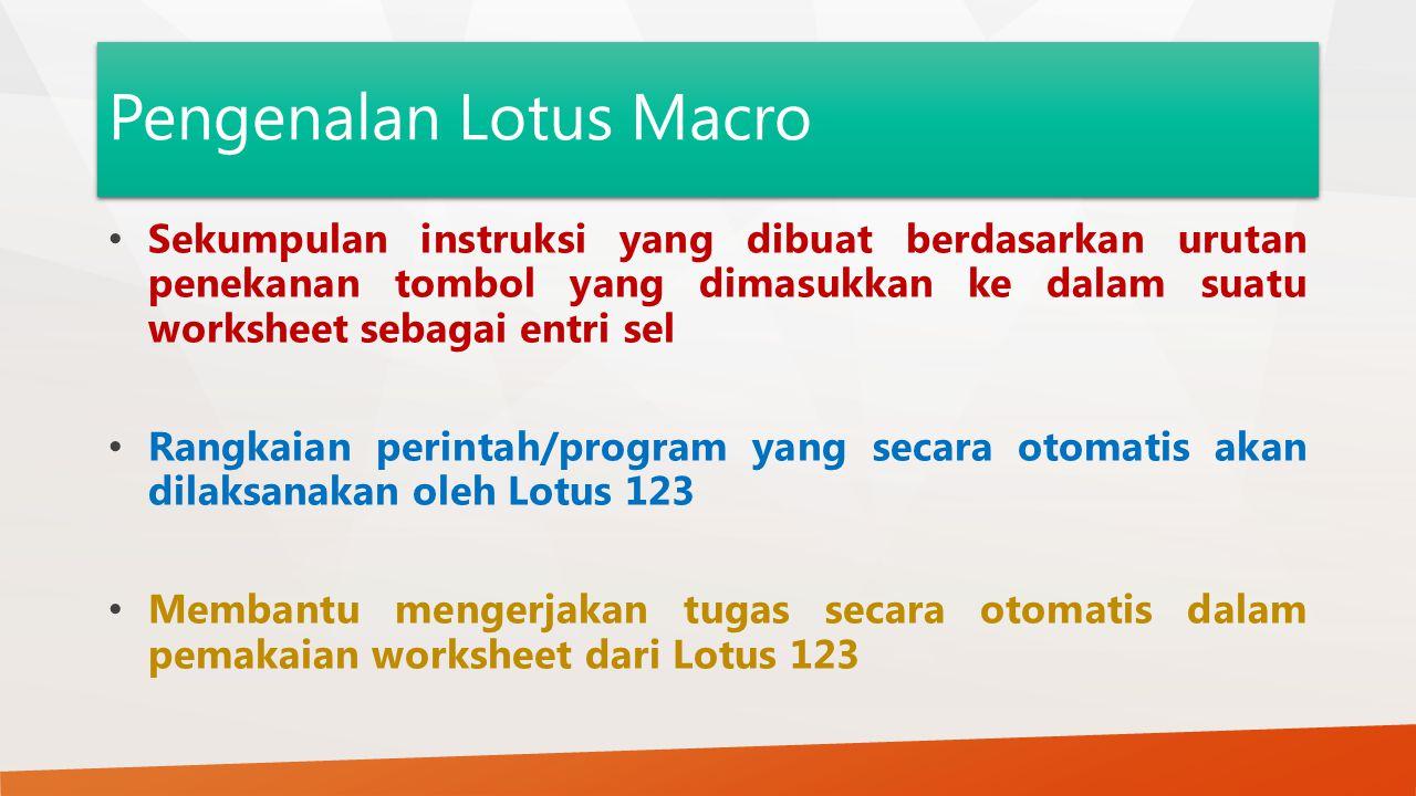 Pengenalan Lotus Macro Sekumpulan instruksi yang dibuat berdasarkan urutan penekanan tombol yang dimasukkan ke dalam suatu worksheet sebagai entri sel