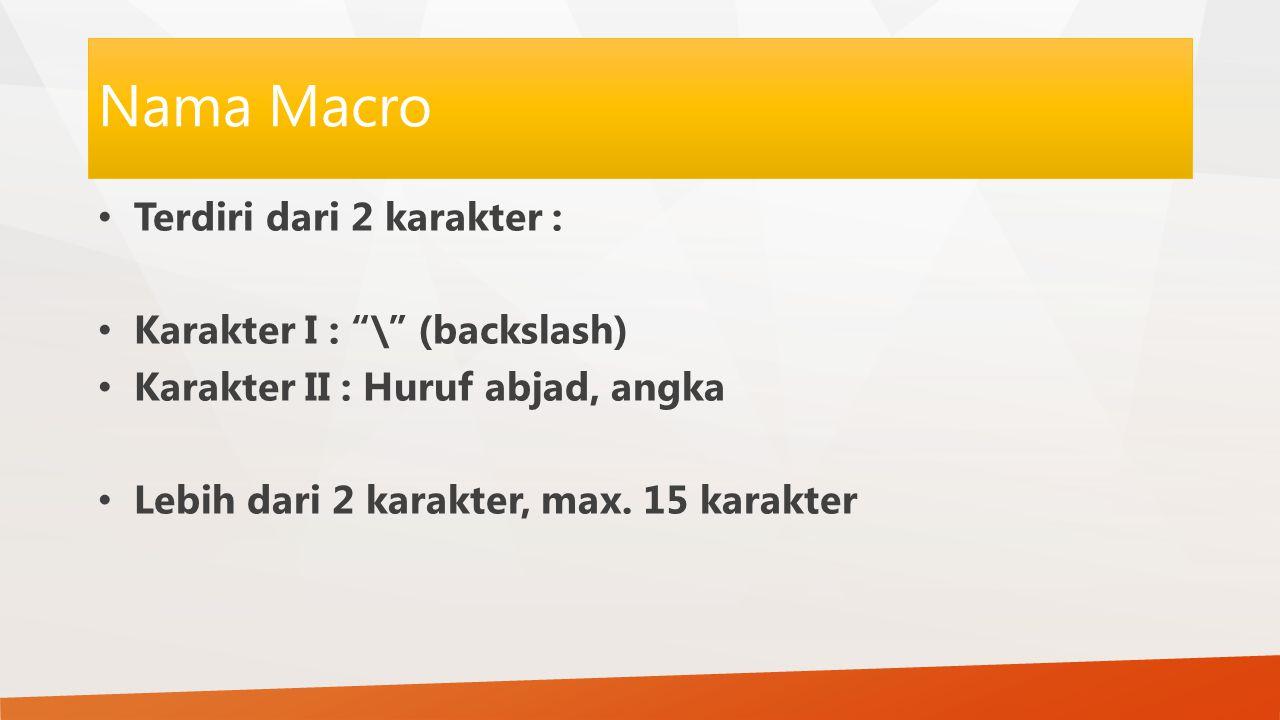 """Nama Macro Terdiri dari 2 karakter : Karakter I : """"\"""" (backslash) Karakter II : Huruf abjad, angka Lebih dari 2 karakter, max. 15 karakter"""