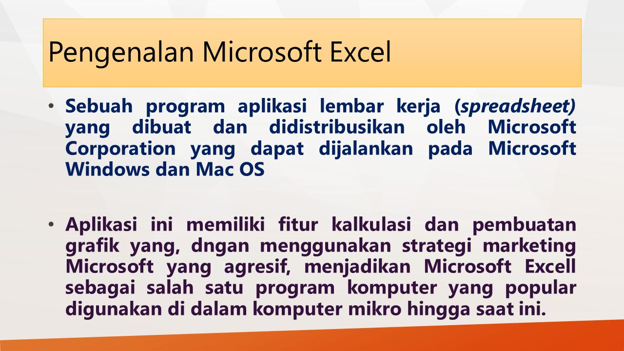 Pengenalan Microsoft Excel Sebuah program aplikasi lembar kerja (spreadsheet) yang dibuat dan didistribusikan oleh Microsoft Corporation yang dapat di