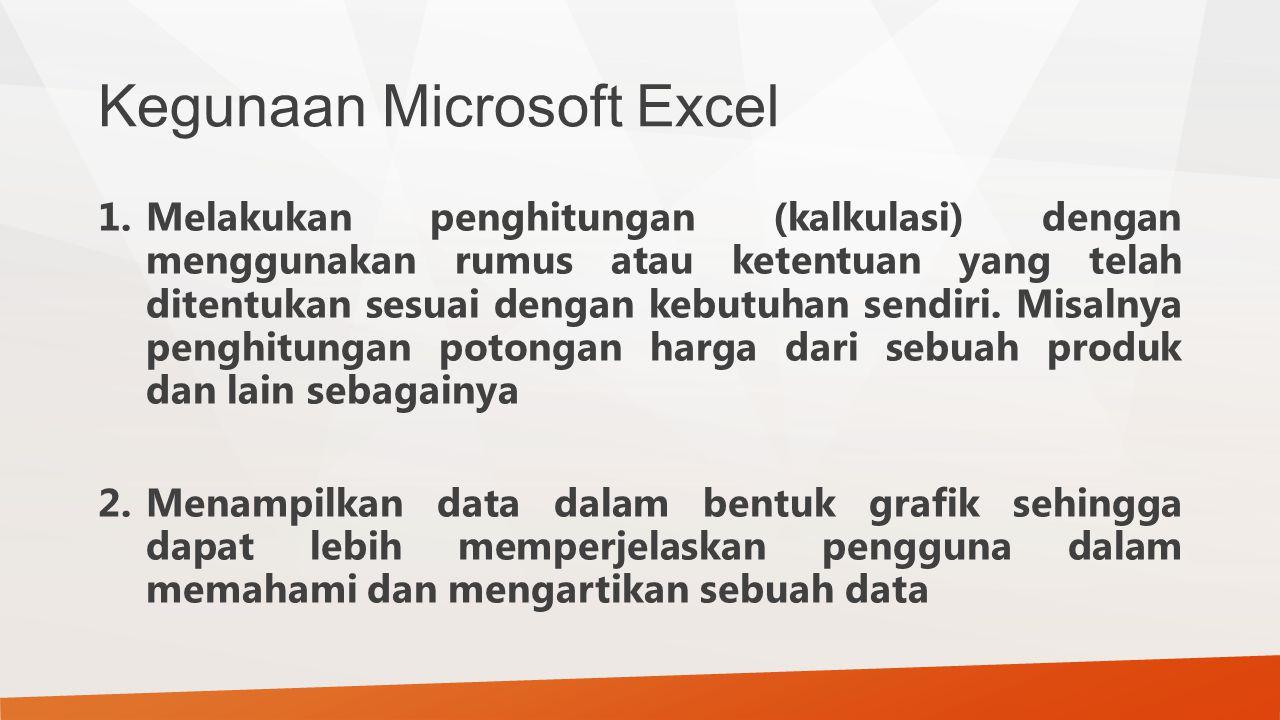 Kegunaan Microsoft Excel 1.Melakukan penghitungan (kalkulasi) dengan menggunakan rumus atau ketentuan yang telah ditentukan sesuai dengan kebutuhan se