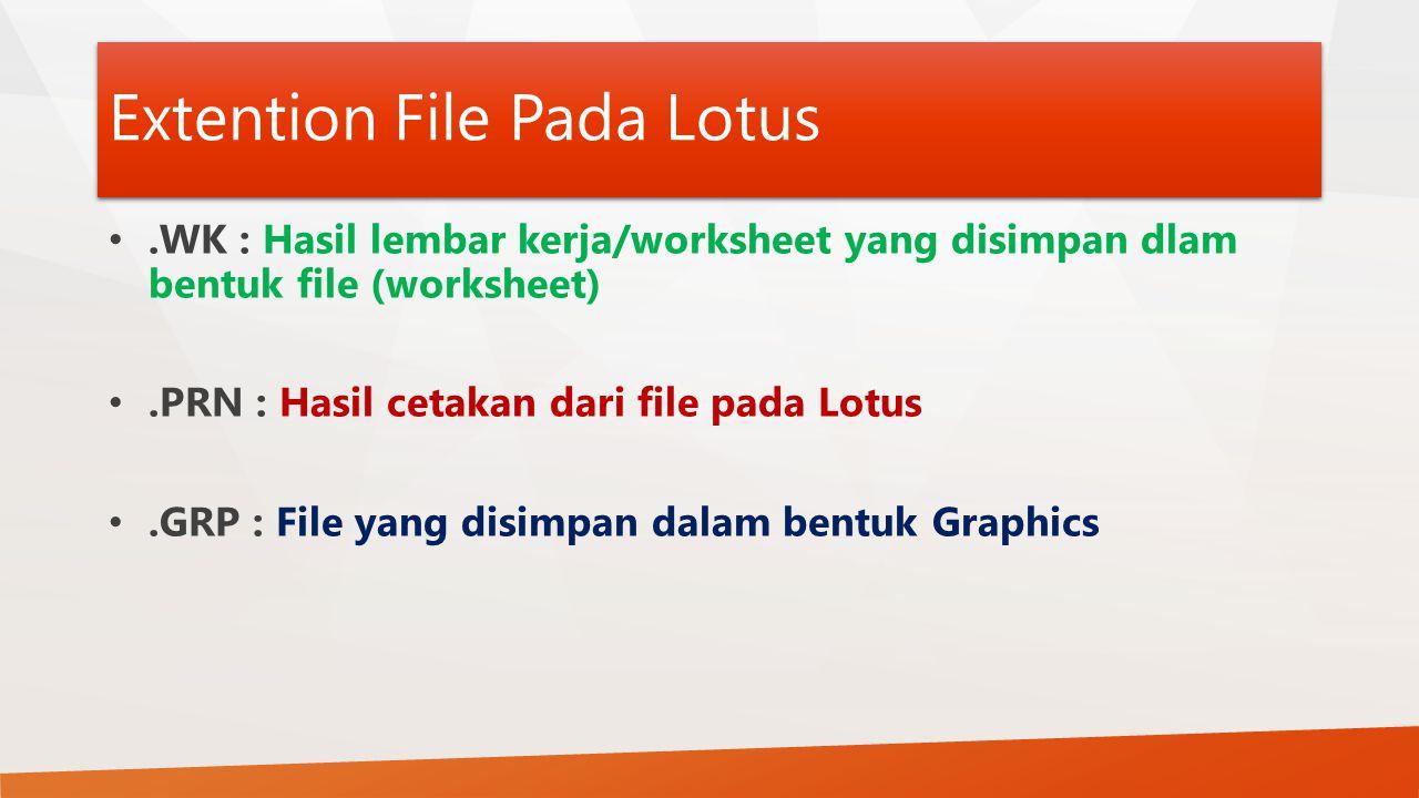 Extention File Pada Lotus.WK : Hasil lembar kerja/worksheet yang disimpan dlam bentuk file (worksheet).PRN : Hasil cetakan dari file pada Lotus.GRP :