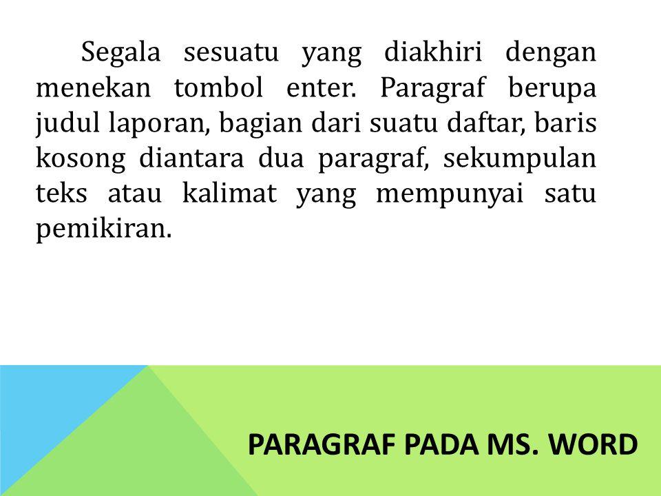PARAGRAF PADA MS. WORD Segala sesuatu yang diakhiri dengan menekan tombol enter. Paragraf berupa judul laporan, bagian dari suatu daftar, baris kosong