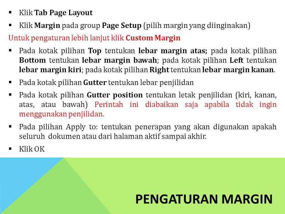 PENGATURAN MARGIN  Klik Tab Page Layout  Klik Margin pada group Page Setup (pilih margin yang diinginakan) Untuk pengaturan lebih lanjut klik Custom