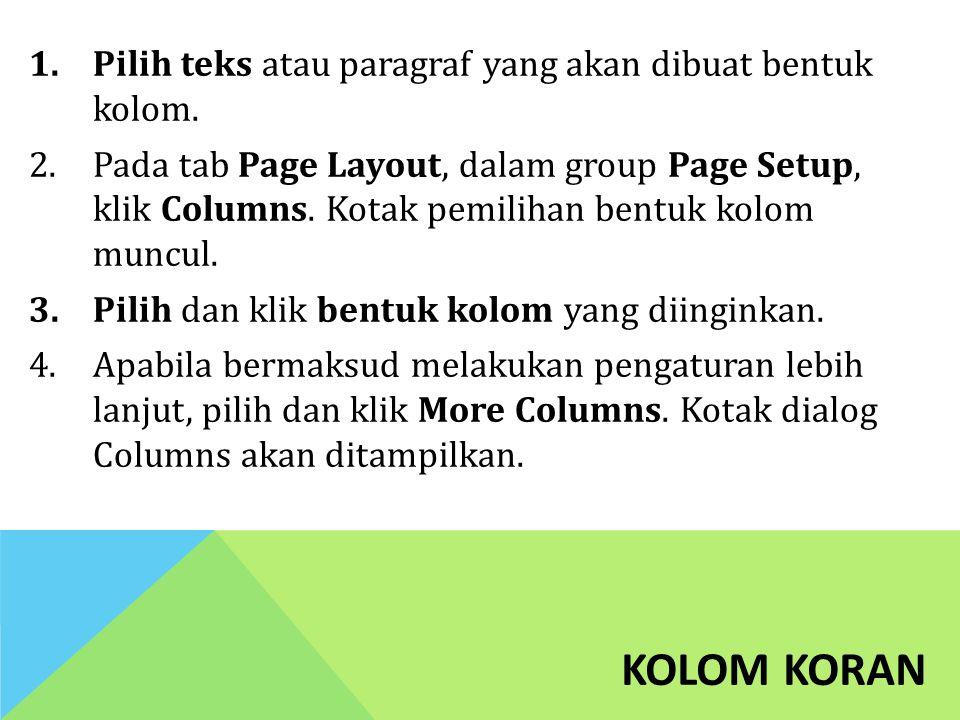 KOLOM KORAN 1.Pilih teks atau paragraf yang akan dibuat bentuk kolom. 2.Pada tab Page Layout, dalam group Page Setup, klik Columns. Kotak pemilihan be
