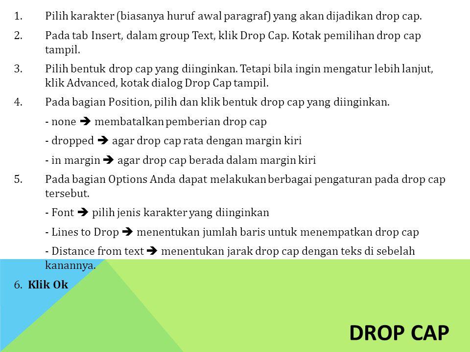 DROP CAP 1.Pilih karakter (biasanya huruf awal paragraf) yang akan dijadikan drop cap. 2.Pada tab Insert, dalam group Text, klik Drop Cap. Kotak pemil