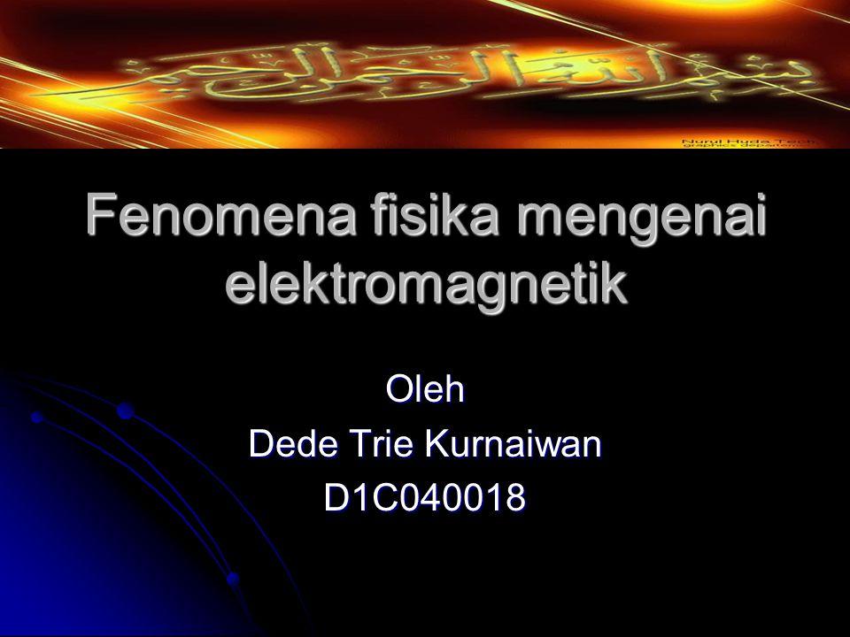 Fenomena fisika mengenai elektromagnetik Oleh Dede Trie Kurnaiwan D1C040018