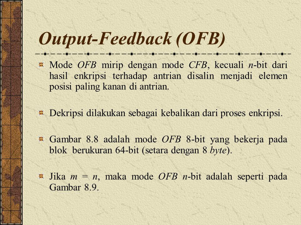 Output-Feedback (OFB) Mode OFB mirip dengan mode CFB, kecuali n-bit dari hasil enkripsi terhadap antrian disalin menjadi elemen posisi paling kanan di antrian.