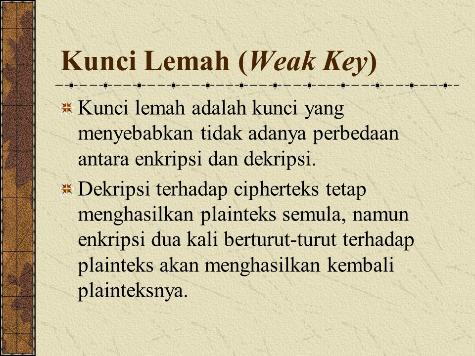 Kunci Lemah (Weak Key) Kunci lemah adalah kunci yang menyebabkan tidak adanya perbedaan antara enkripsi dan dekripsi. Dekripsi terhadap cipherteks tet