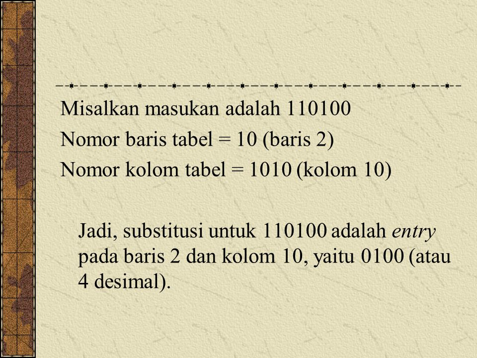 Misalkan masukan adalah 110100 Nomor baris tabel = 10 (baris 2) Nomor kolom tabel = 1010 (kolom 10) Jadi, substitusi untuk 110100 adalah entry pada ba