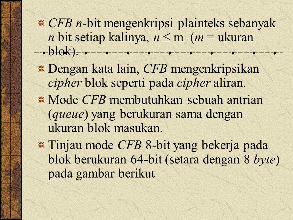 CFB n-bit mengenkripsi plainteks sebanyak n bit setiap kalinya, n  m (m = ukuran blok). Dengan kata lain, CFB mengenkripsikan cipher blok seperti pad