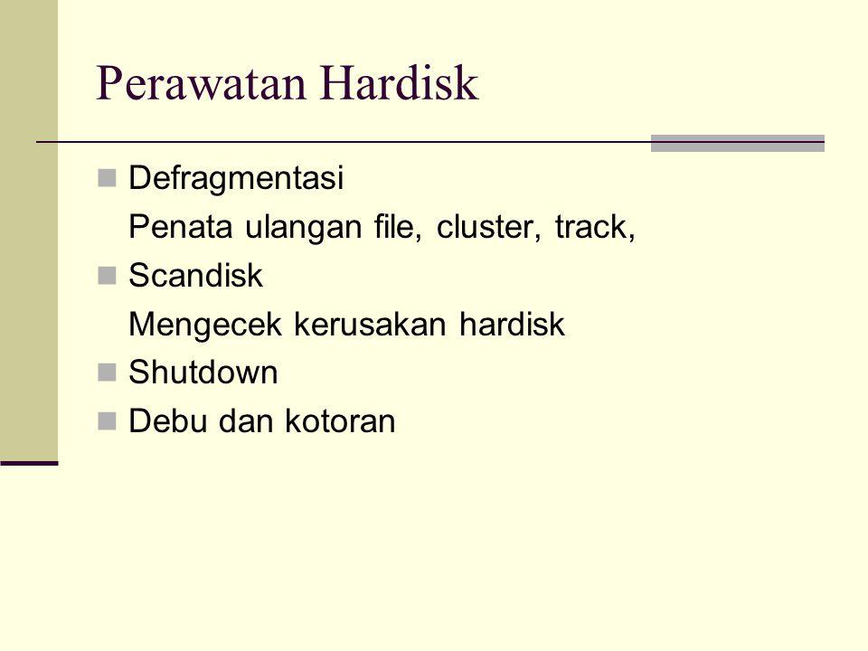 Perawatan Hardisk Defragmentasi Penata ulangan file, cluster, track, Scandisk Mengecek kerusakan hardisk Shutdown Debu dan kotoran
