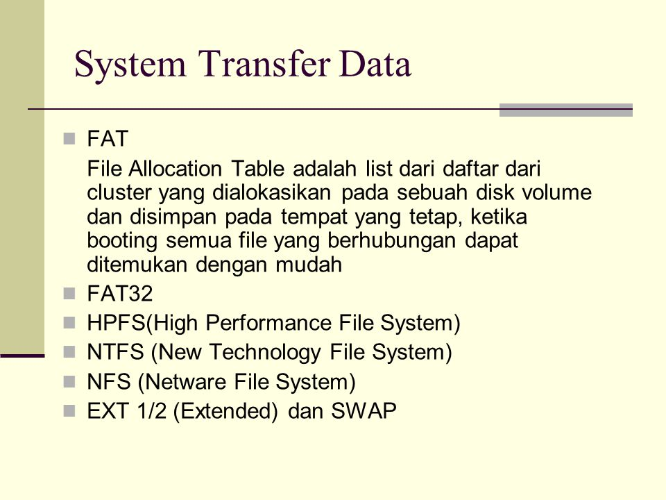 FAT File Allocation Table adalah list dari daftar dari cluster yang dialokasikan pada sebuah disk volume dan disimpan pada tempat yang tetap, ketika booting semua file yang berhubungan dapat ditemukan dengan mudah FAT32 HPFS(High Performance File System) NTFS (New Technology File System) NFS (Netware File System) EXT 1/2 (Extended) dan SWAP System Transfer Data