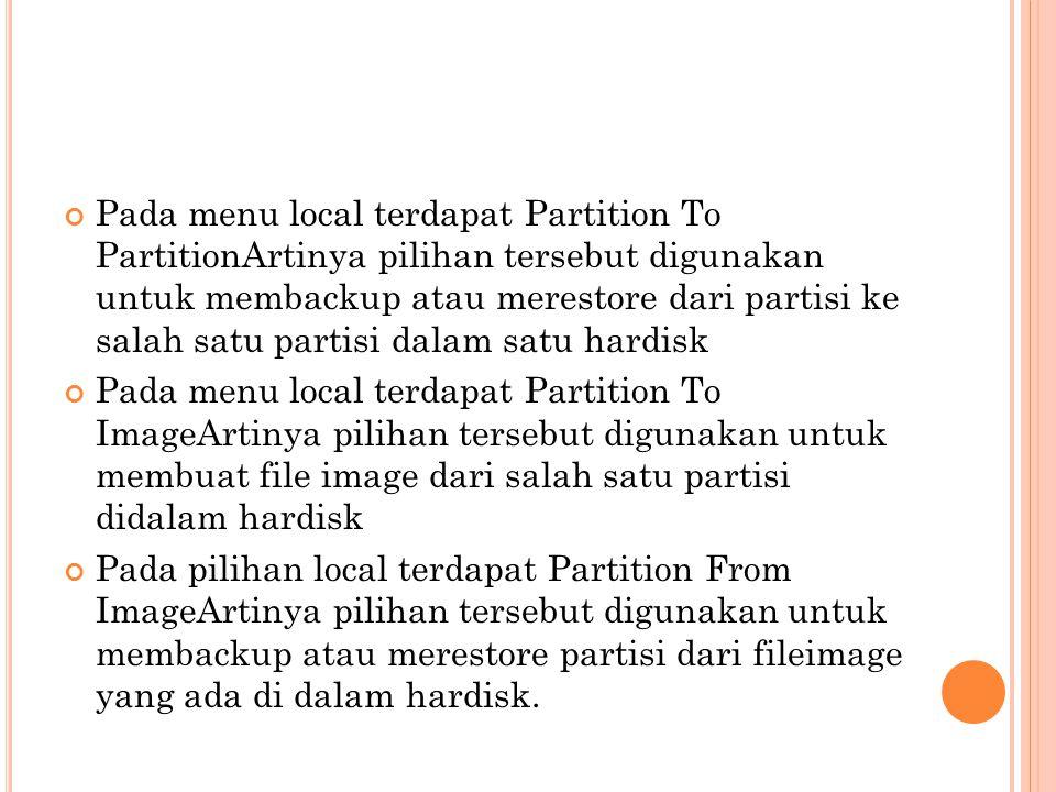 Pada menu local terdapat Partition To PartitionArtinya pilihan tersebut digunakan untuk membackup atau merestore dari partisi ke salah satu partisi da